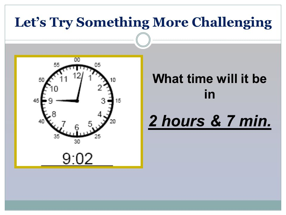 Let's Try Something More Challenging What time will it be in 2 hours & 7 min.