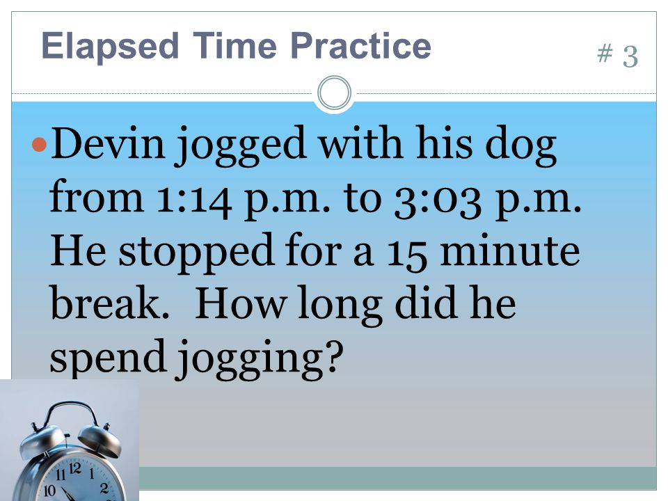 # 3 Devin jogged with his dog from 1:14 p.m. to 3:03 p.m.