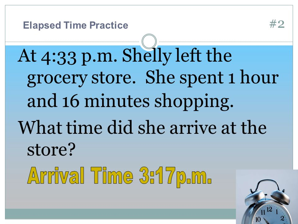 #2 At 4:33 p.m. Shelly left the grocery store. She spent 1 hour and 16 minutes shopping.