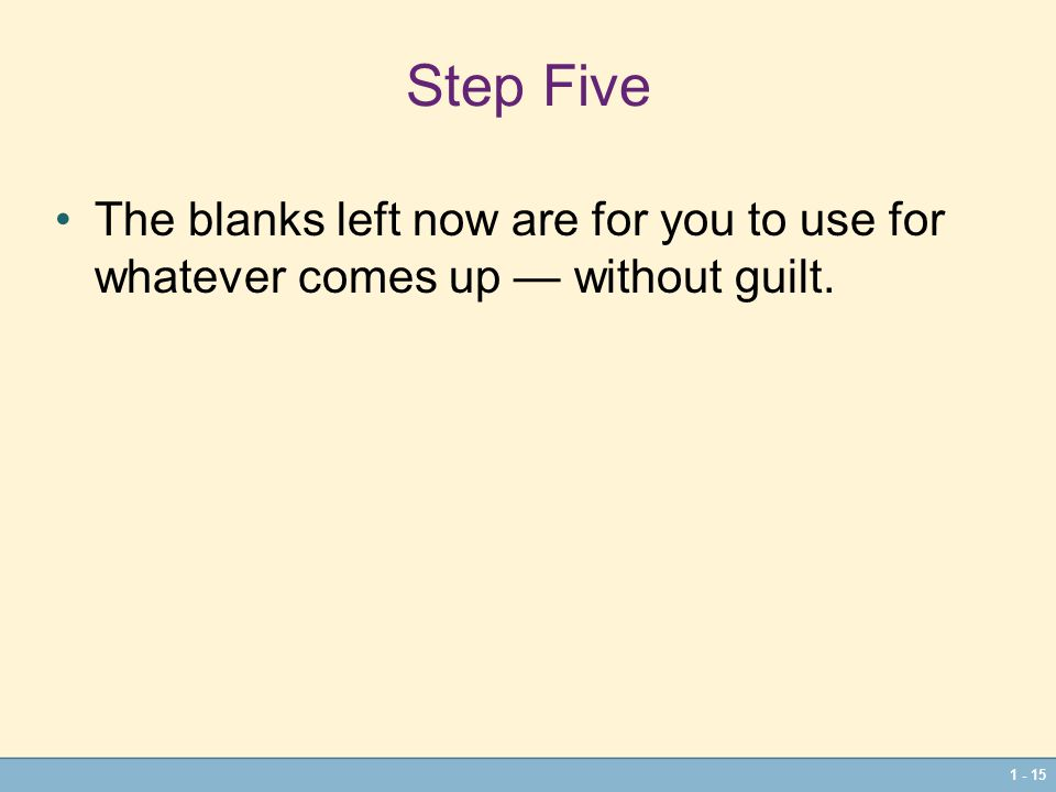 1 - 15 Step Five The blanks left now are for you to use for whatever comes up — without guilt.