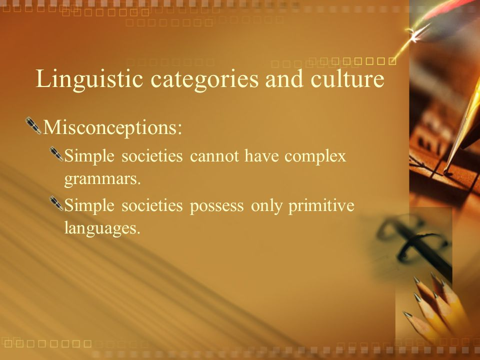 Linguistic categories and culture Misconceptions: Simple societies cannot have complex grammars.