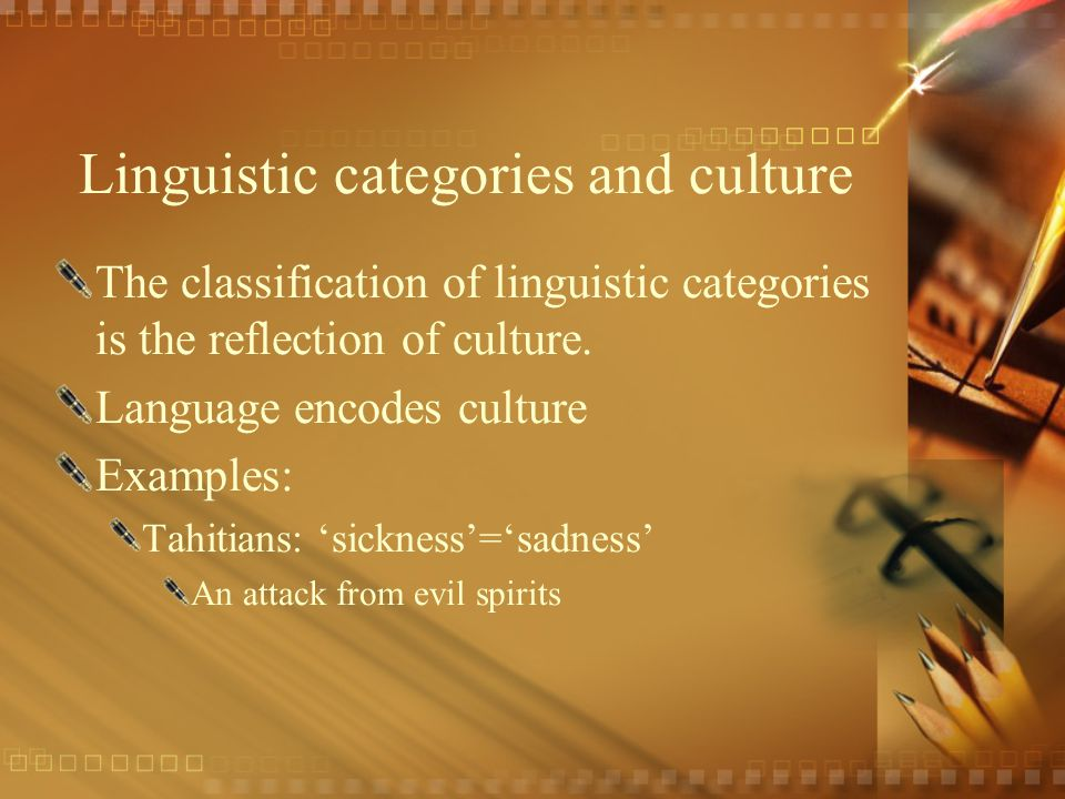 Linguistic categories and culture The classification of linguistic categories is the reflection of culture. Language encodes culture Examples: Tahitia