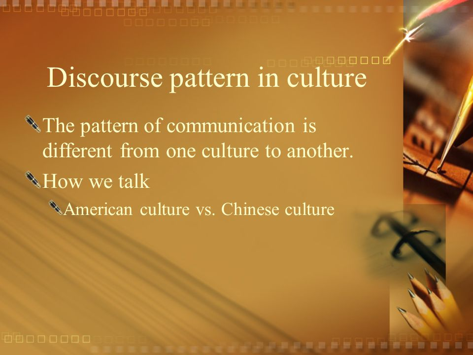 Discourse pattern in culture The pattern of communication is different from one culture to another. How we talk American culture vs. Chinese culture