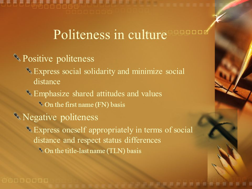Politeness in culture Positive politeness Express social solidarity and minimize social distance Emphasize shared attitudes and values On the first na