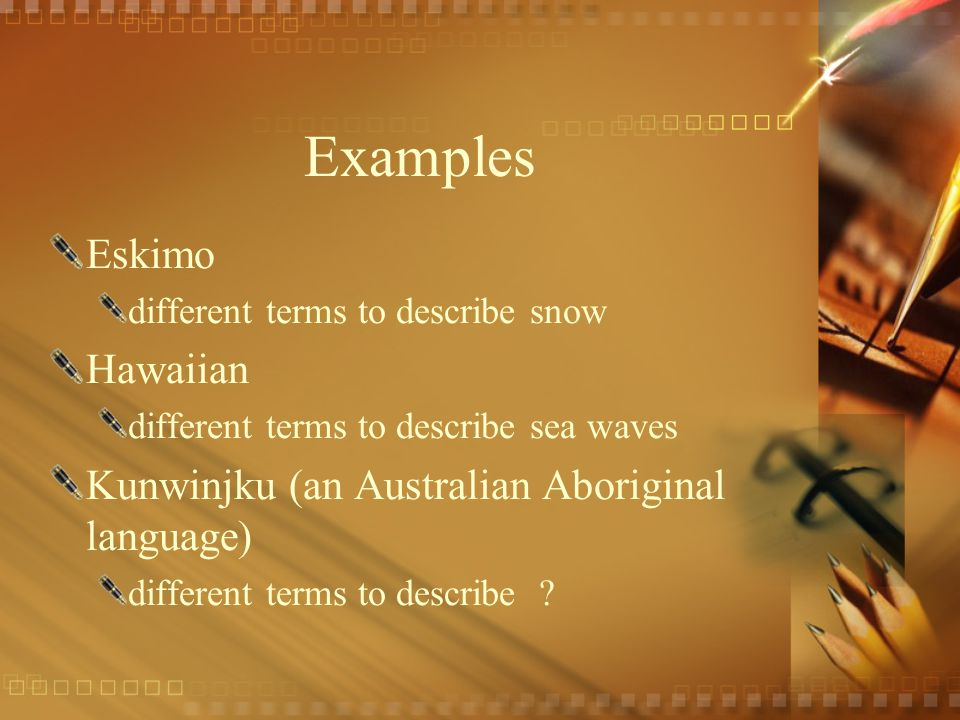 Examples Eskimo different terms to describe snow Hawaiian different terms to describe sea waves Kunwinjku (an Australian Aboriginal language) different terms to describe