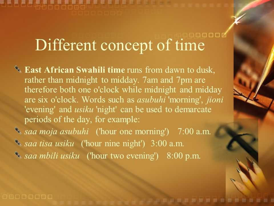 Different concept of time East African Swahili time runs from dawn to dusk, rather than midnight to midday. 7am and 7pm are therefore both one o'clock