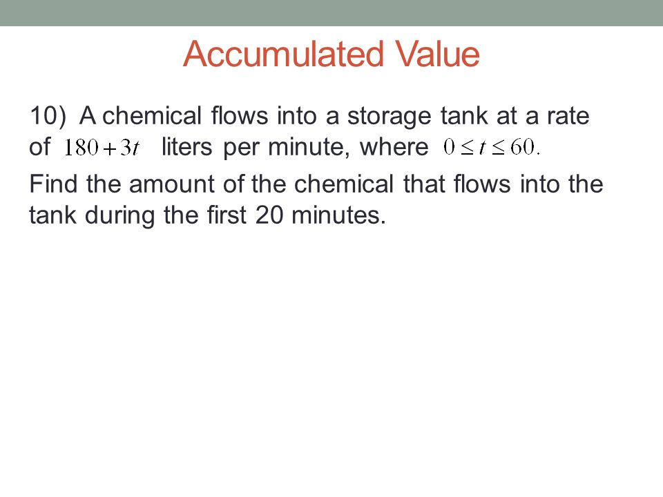 Accumulated Value 10) A chemical flows into a storage tank at a rate ofliters per minute, where Find the amount of the chemical that flows into the tank during the first 20 minutes.