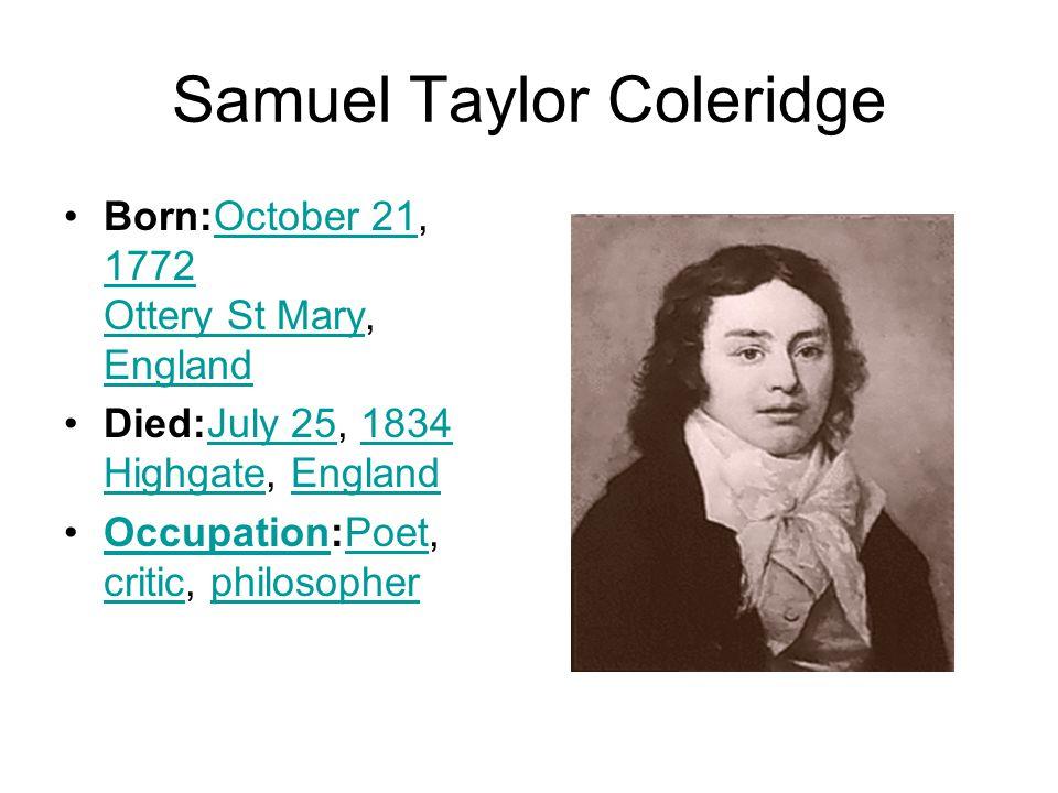 Samuel Taylor Coleridge Born:October 21, 1772 Ottery St Mary, EnglandOctober 21 1772 Ottery St Mary England Died:July 25, 1834 Highgate, EnglandJuly 251834 HighgateEngland Occupation:Poet, critic, philosopherOccupationPoet criticphilosopher
