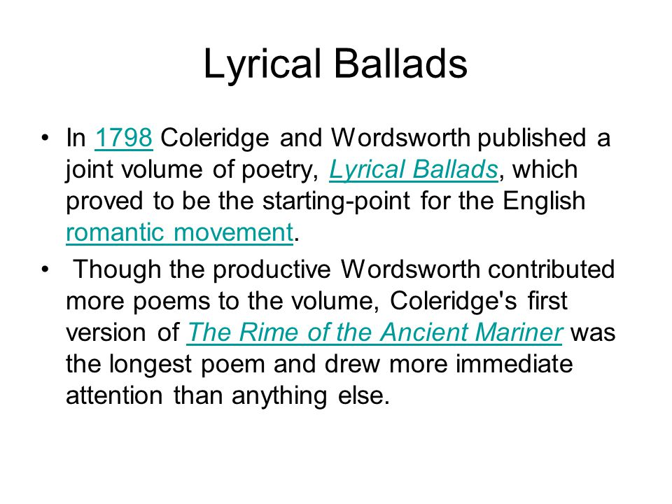 Lyrical Ballads In 1798 Coleridge and Wordsworth published a joint volume of poetry, Lyrical Ballads, which proved to be the starting-point for the En