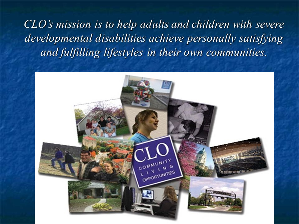 CLO's mission is to help adults and children with severe developmental disabilities achieve personally satisfying and fulfilling lifestyles in their own communities.