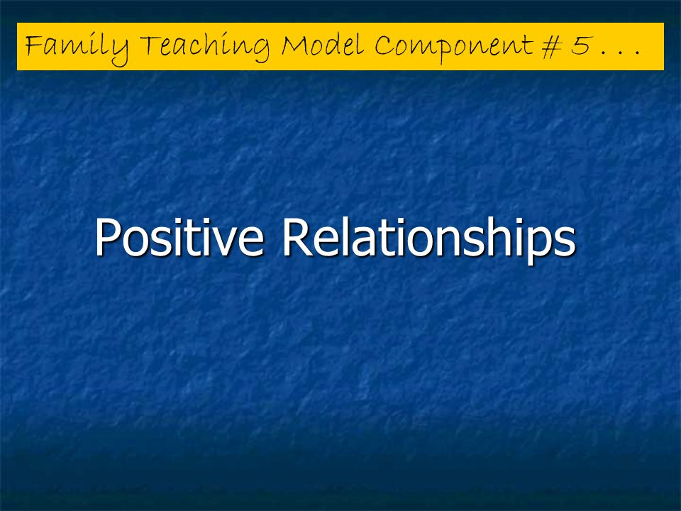 Positive Relationships Family Teaching Model Component # 5...