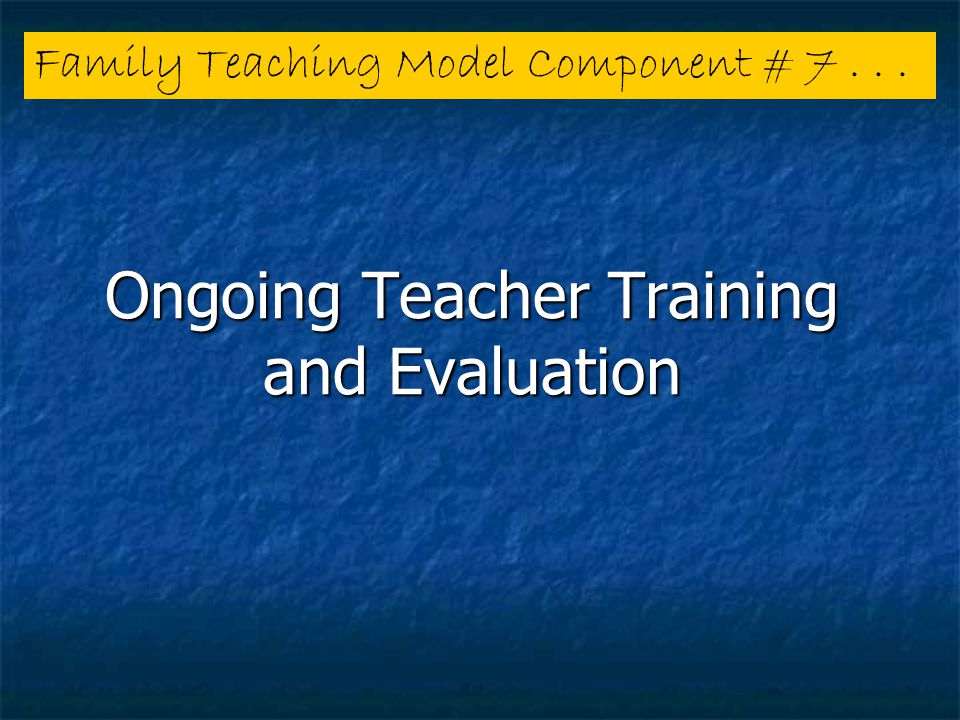 Ongoing Teacher Training and Evaluation Family Teaching Model Component # 7...