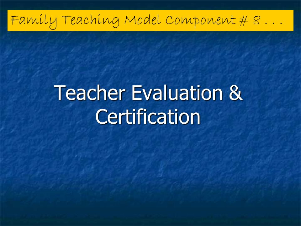 Teacher Evaluation & Certification Family Teaching Model Component # 8...