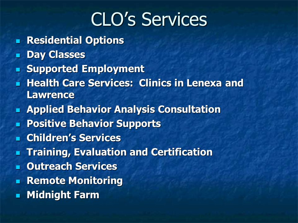 CLO's Services Residential Options Residential Options Day Classes Day Classes Supported Employment Supported Employment Health Care Services: Clinics in Lenexa and Lawrence Health Care Services: Clinics in Lenexa and Lawrence Applied Behavior Analysis Consultation Applied Behavior Analysis Consultation Positive Behavior Supports Positive Behavior Supports Children's Services Children's Services Training, Evaluation and Certification Training, Evaluation and Certification Outreach Services Outreach Services Remote Monitoring Remote Monitoring Midnight Farm Midnight Farm