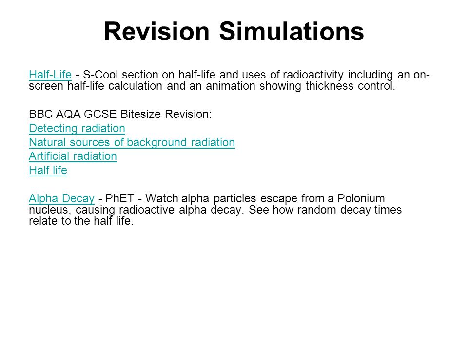 Revision Simulations Half-LifeHalf-Life - S-Cool section on half-life and uses of radioactivity including an on- screen half-life calculation and an animation showing thickness control.