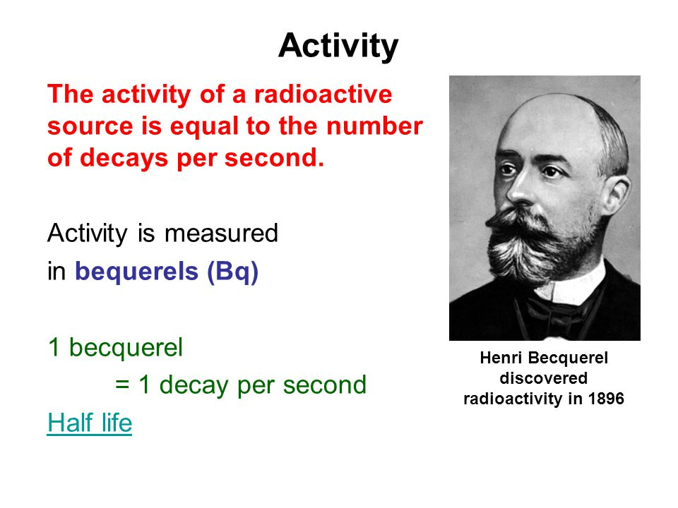 Activity The activity of a radioactive source is equal to the number of decays per second.