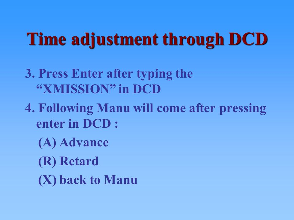 """Time adjustment through DCD 3. Press Enter after typing the """"XMISSION"""" in DCD 4. Following Manu will come after pressing enter in DCD : (A) Advance (R"""