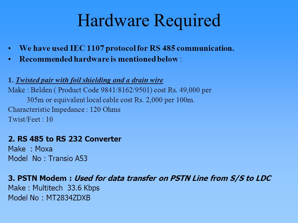 Hardware Required We have used IEC 1107 protocol for RS 485 communication. Recommended hardware is mentioned below : 1. Twisted pair with foil shieldi