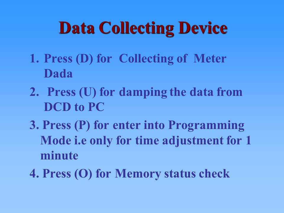 Data Collecting Device 1.Press (D) for Collecting of Meter Dada 2. Press (U) for damping the data from DCD to PC 3. Press (P) for enter into Programmi