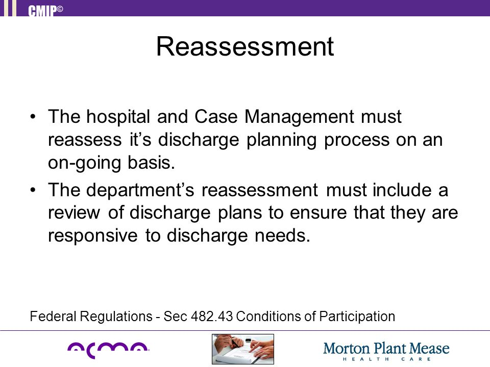 Reassessment The hospital and Case Management must reassess it's discharge planning process on an on-going basis. The department's reassessment must i