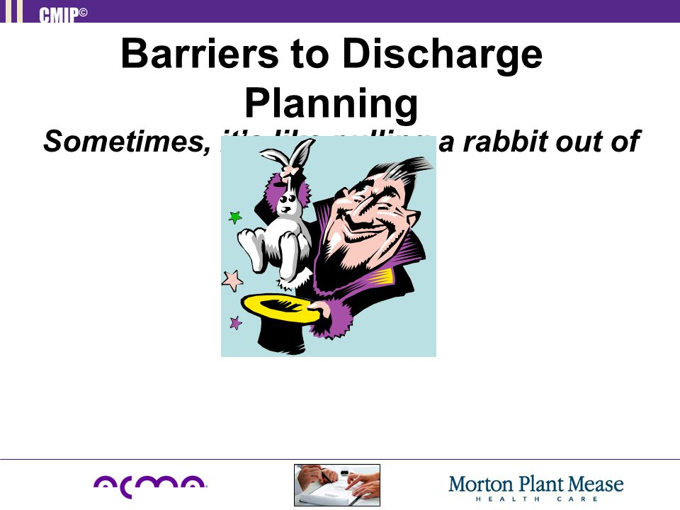 Barriers to Discharge Planning Sometimes, it's like pulling a rabbit out of your hat!