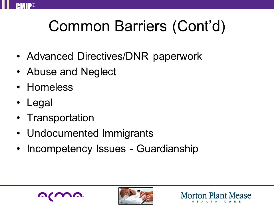 Common Barriers (Cont'd) Advanced Directives/DNR paperwork Abuse and Neglect Homeless Legal Transportation Undocumented Immigrants Incompetency Issues