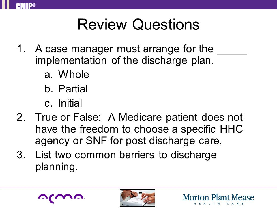 Review Questions 1.A case manager must arrange for the _____ implementation of the discharge plan. a.Whole b.Partial c.Initial 2.True or False: A Medi