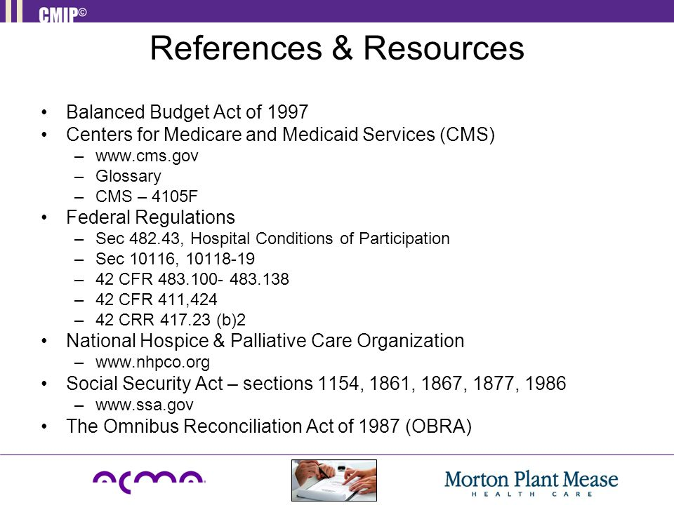 References & Resources Balanced Budget Act of 1997 Centers for Medicare and Medicaid Services (CMS) –www.cms.gov –Glossary –CMS – 4105F Federal Regula