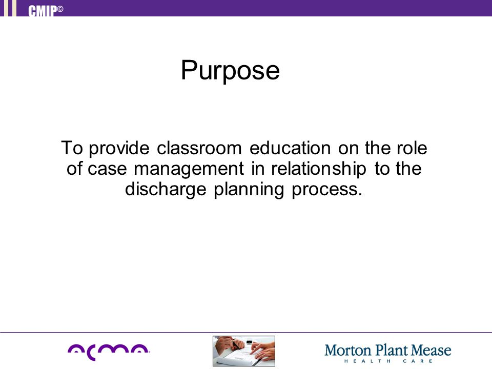 Purpose To provide classroom education on the role of case management in relationship to the discharge planning process.