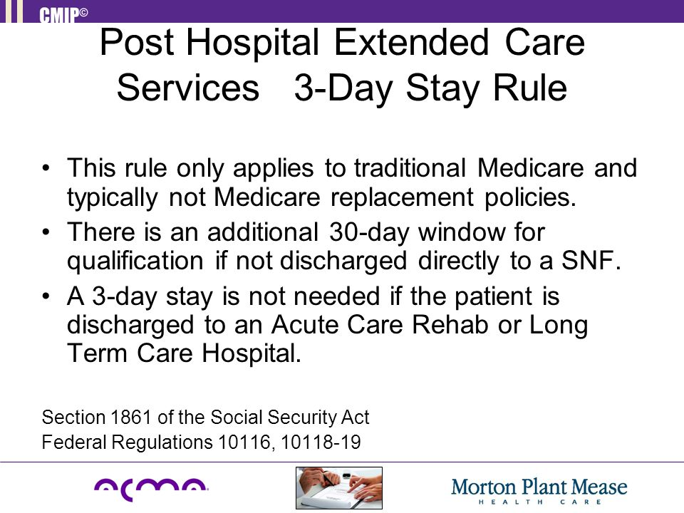 Post Hospital Extended Care Services 3-Day Stay Rule This rule only applies to traditional Medicare and typically not Medicare replacement policies. T