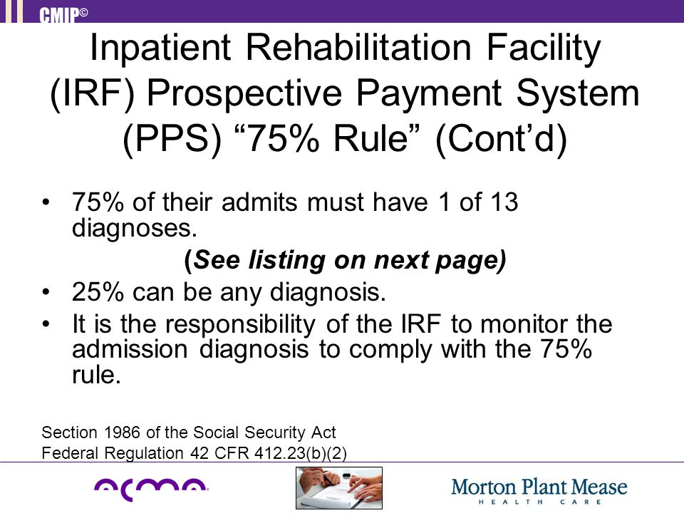 "Inpatient Rehabilitation Facility (IRF) Prospective Payment System (PPS) ""75% Rule"" (Cont'd) 75% of their admits must have 1 of 13 diagnoses. (See lis"