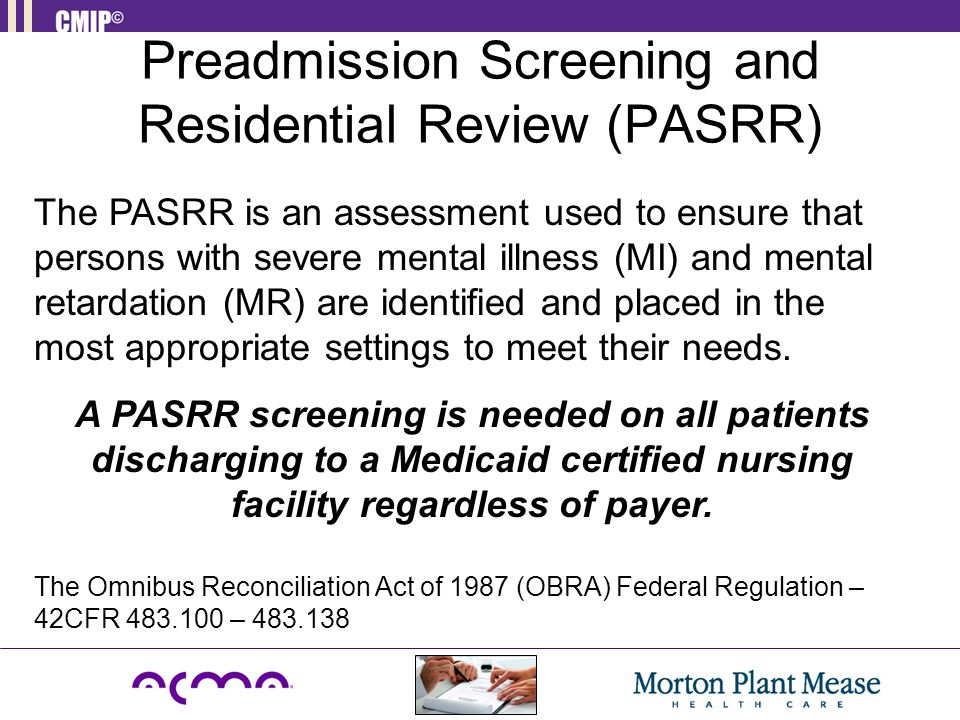 Preadmission Screening and Residential Review (PASRR) The PASRR is an assessment used to ensure that persons with severe mental illness (MI) and menta
