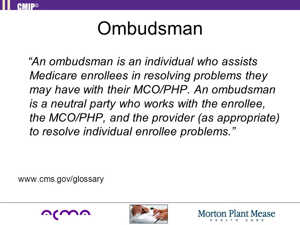 "Ombudsman ""An ombudsman is an individual who assists Medicare enrollees in resolving problems they may have with their MCO/PHP. An ombudsman is a neut"