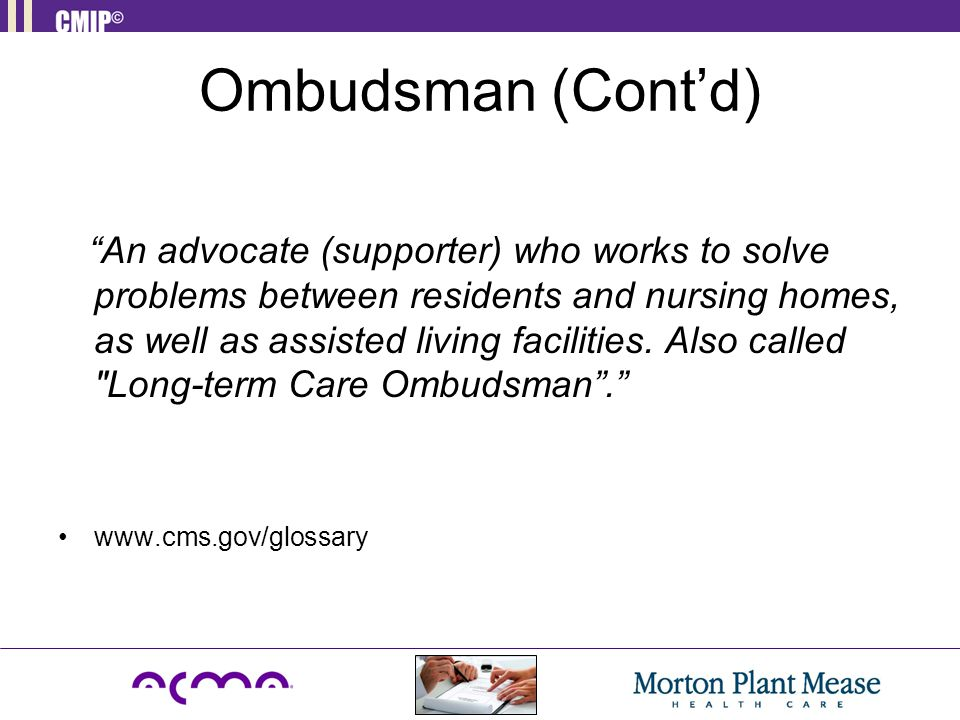 "Ombudsman (Cont'd) ""An advocate (supporter) who works to solve problems between residents and nursing homes, as well as assisted living facilities. Al"
