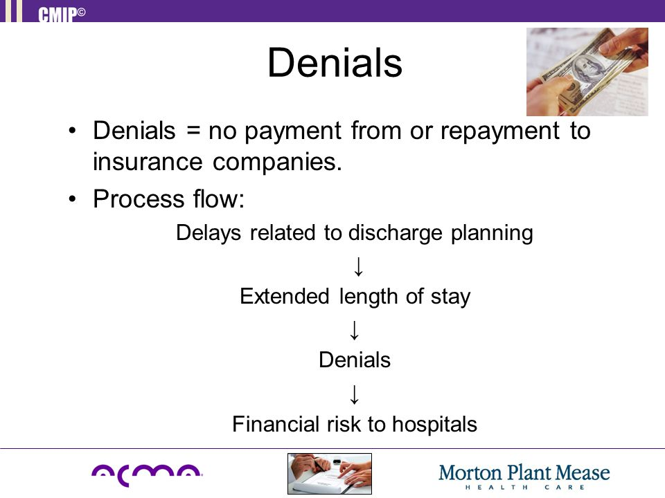 Denials Denials = no payment from or repayment to insurance companies. Process flow: Delays related to discharge planning ↓ Extended length of stay ↓
