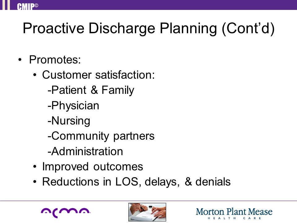 Proactive Discharge Planning (Cont'd) Promotes: Customer satisfaction: -Patient & Family -Physician -Nursing -Community partners -Administration Impro