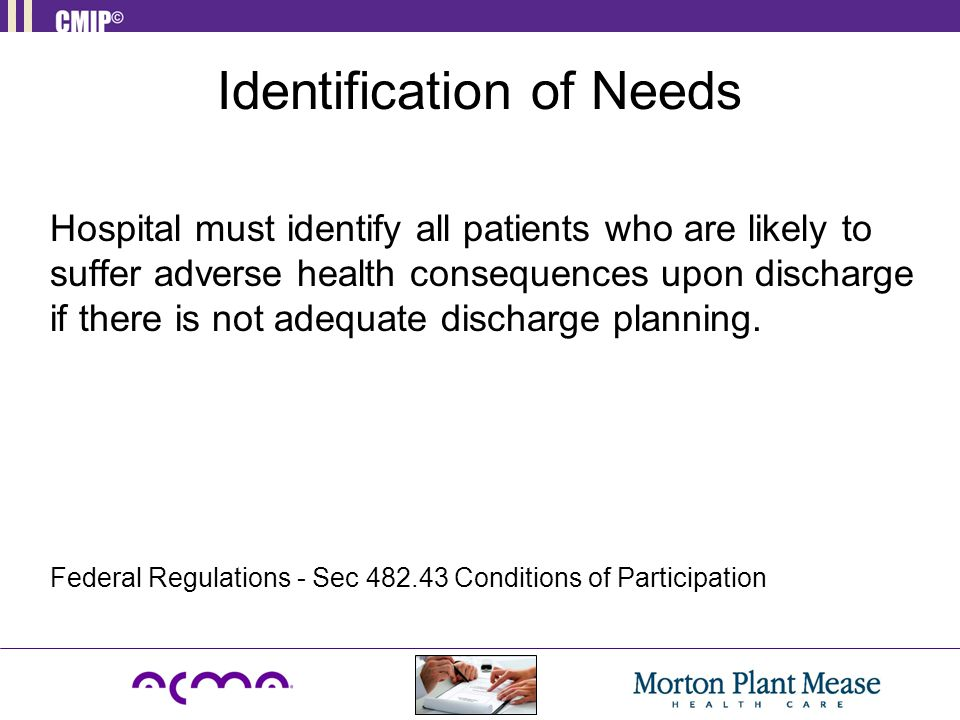 Identification of Needs Hospital must identify all patients who are likely to suffer adverse health consequences upon discharge if there is not adequa