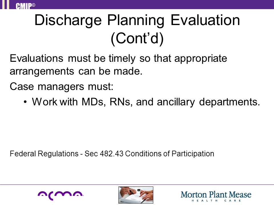 Discharge Planning Evaluation (Cont'd) Evaluations must be timely so that appropriate arrangements can be made. Case managers must: Work with MDs, RNs