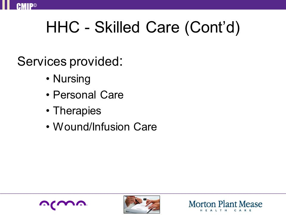 HHC - Skilled Care (Cont'd) Services provided : Nursing Personal Care Therapies Wound/Infusion Care