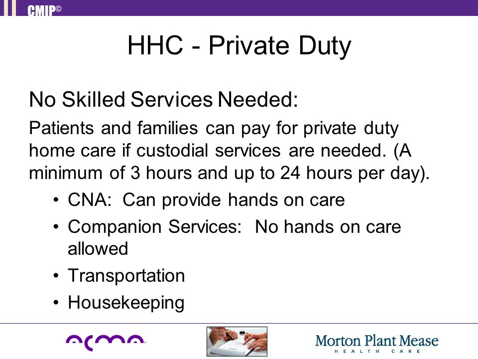 HHC - Private Duty No Skilled Services Needed: Patients and families can pay for private duty home care if custodial services are needed. (A minimum o