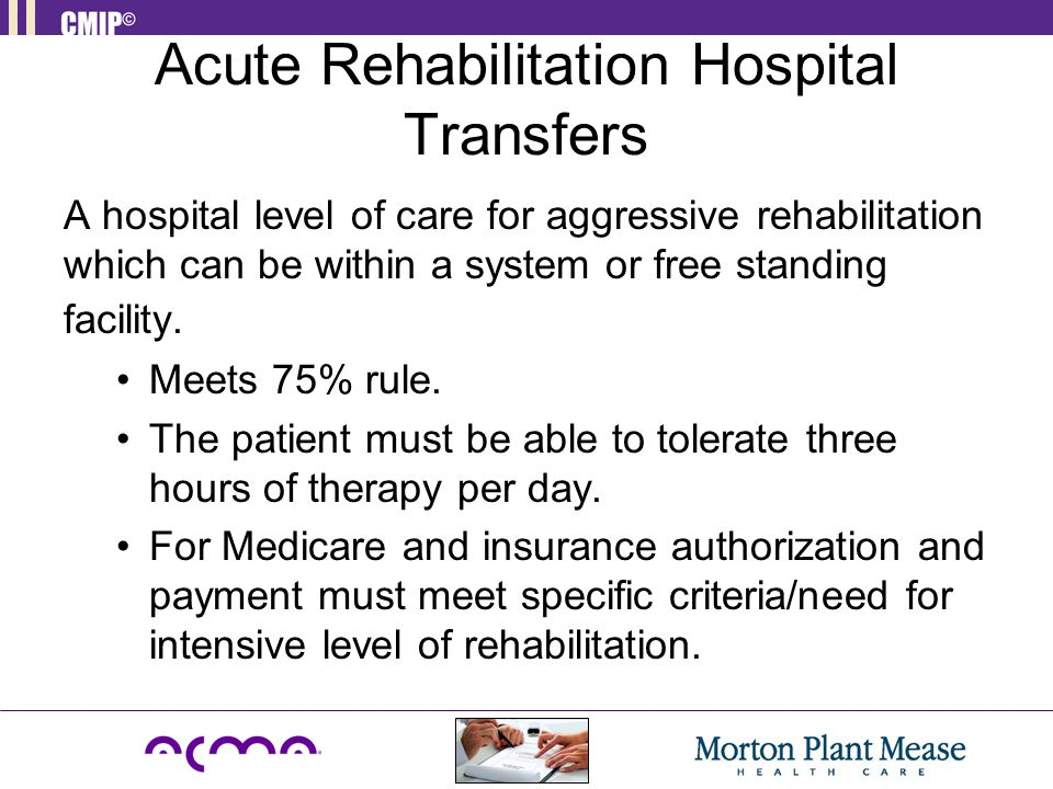 Acute Rehabilitation Hospital Transfers A hospital level of care for aggressive rehabilitation which can be within a system or free standing facility.