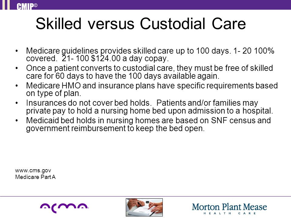 Skilled versus Custodial Care Medicare guidelines provides skilled care up to 100 days. 1- 20 100% covered. 21- 100 $124.00 a day copay. Once a patien
