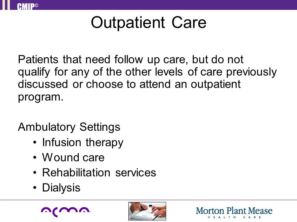 Outpatient Care Patients that need follow up care, but do not qualify for any of the other levels of care previously discussed or choose to attend an