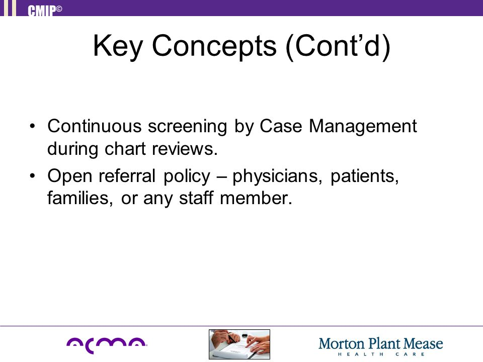 Key Concepts (Cont'd) Continuous screening by Case Management during chart reviews. Open referral policy – physicians, patients, families, or any staf