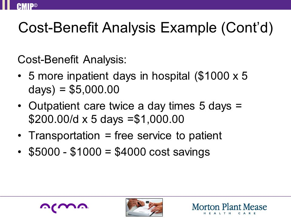 Cost-Benefit Analysis Example (Cont'd) Cost-Benefit Analysis: 5 more inpatient days in hospital ($1000 x 5 days) = $5,000.00 Outpatient care twice a d