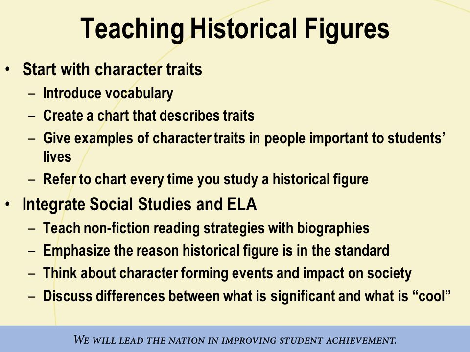 Teaching Historical Figures Start with character traits – Introduce vocabulary – Create a chart that describes traits – Give examples of character traits in people important to students' lives – Refer to chart every time you study a historical figure Integrate Social Studies and ELA – Teach non-fiction reading strategies with biographies – Emphasize the reason historical figure is in the standard – Think about character forming events and impact on society – Discuss differences between what is significant and what is cool