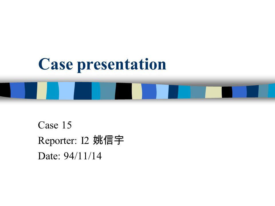 Case presentation Case 15 Reporter: I2 姚信宇 Date: 94/11/14