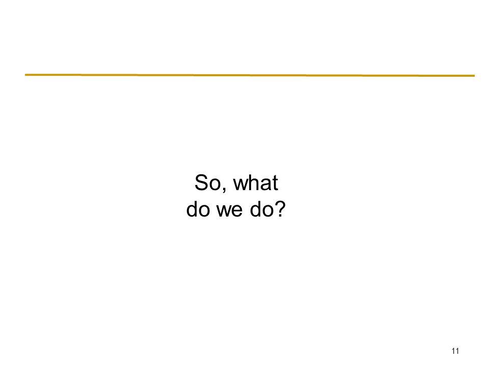 11 So, what do we do?