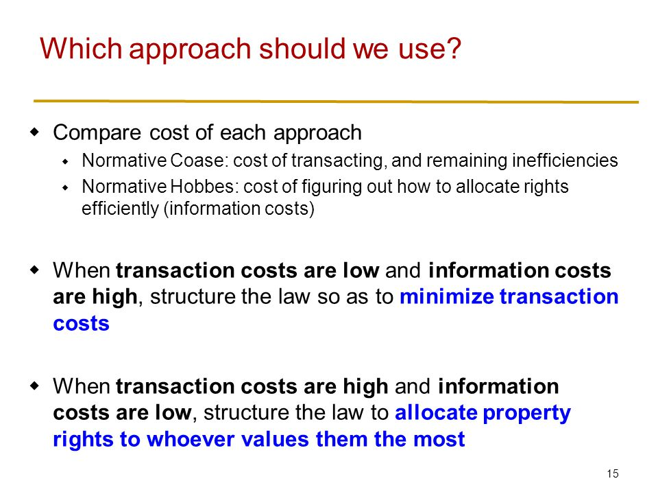 15  Compare cost of each approach  Normative Coase: cost of transacting, and remaining inefficiencies  Normative Hobbes: cost of figuring out how to allocate rights efficiently (information costs)  When transaction costs are low and information costs are high, structure the law so as to minimize transaction costs  When transaction costs are high and information costs are low, structure the law to allocate property rights to whoever values them the most Which approach should we use