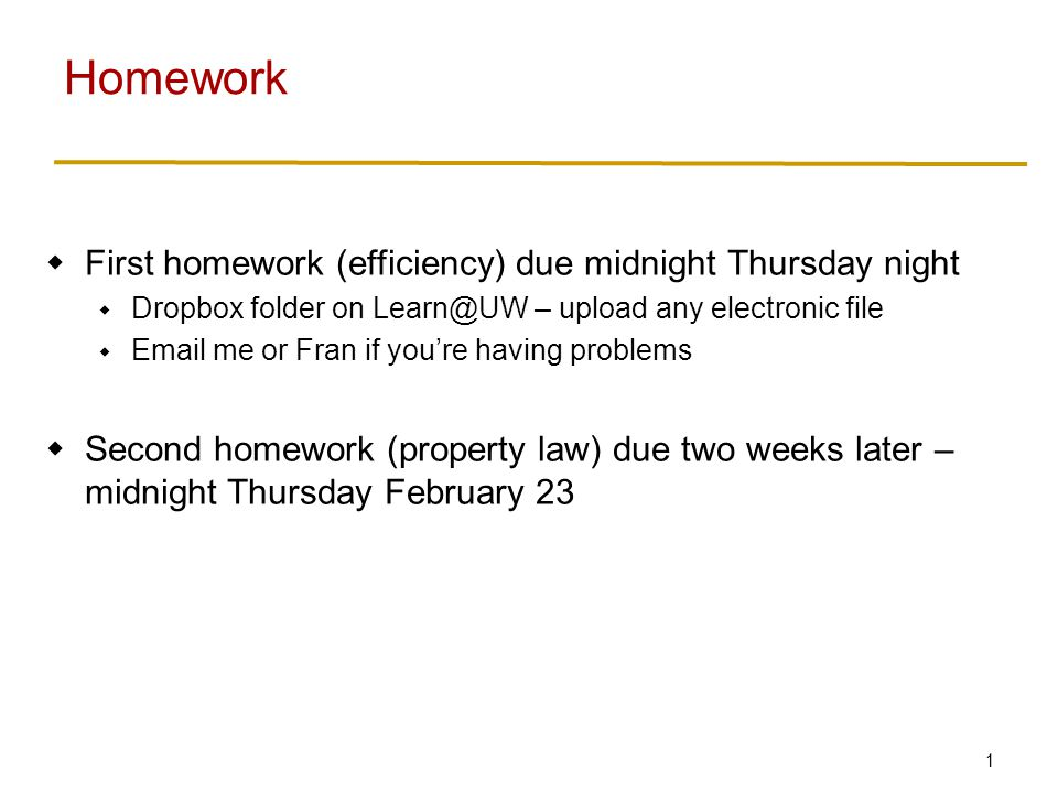 1  First homework (efficiency) due midnight Thursday night  Dropbox folder on Learn@UW – upload any electronic file  Email me or Fran if you're having problems  Second homework (property law) due two weeks later – midnight Thursday February 23 Homework